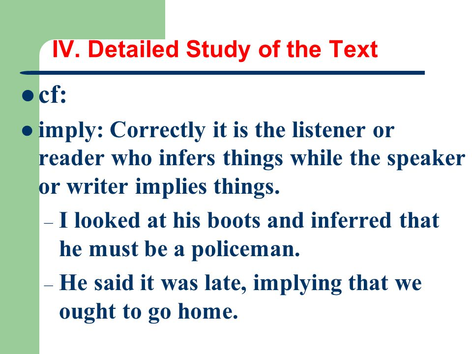 IV. Detailed Study of the Text cf: imply: Correctly it is the listener or reader who infers things while the speaker or writer implies things. – I loo