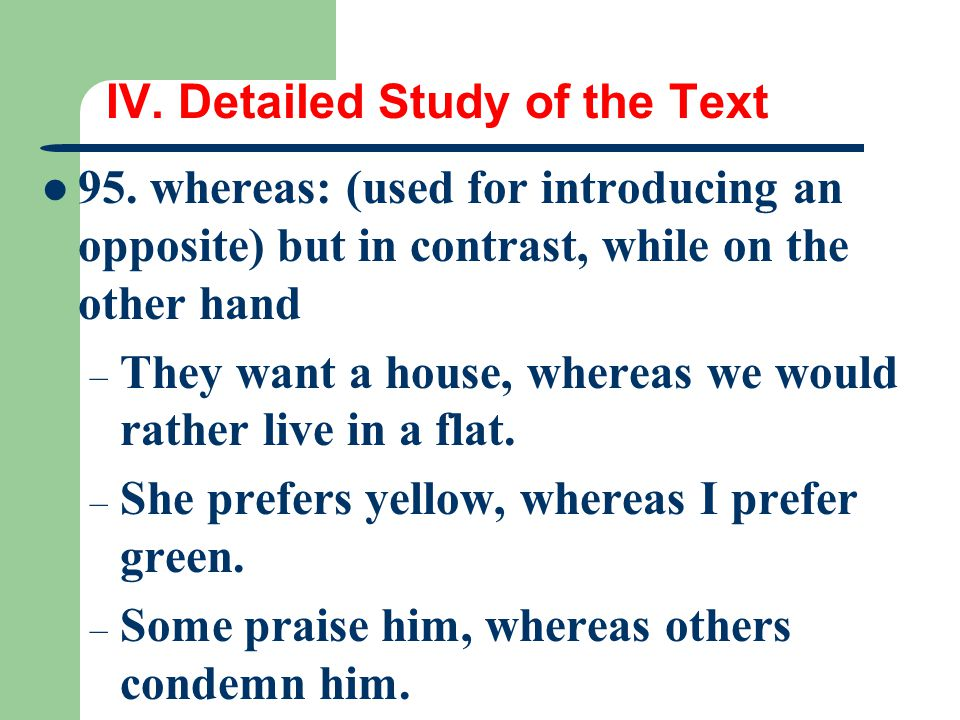 IV. Detailed Study of the Text 95. whereas: (used for introducing an opposite) but in contrast, while on the other hand – They want a house, whereas w