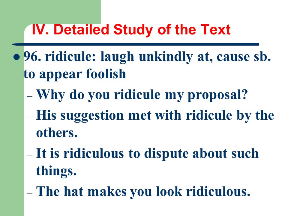 IV. Detailed Study of the Text 96. ridicule: laugh unkindly at, cause sb. to appear foolish – Why do you ridicule my proposal? – His suggestion met wi