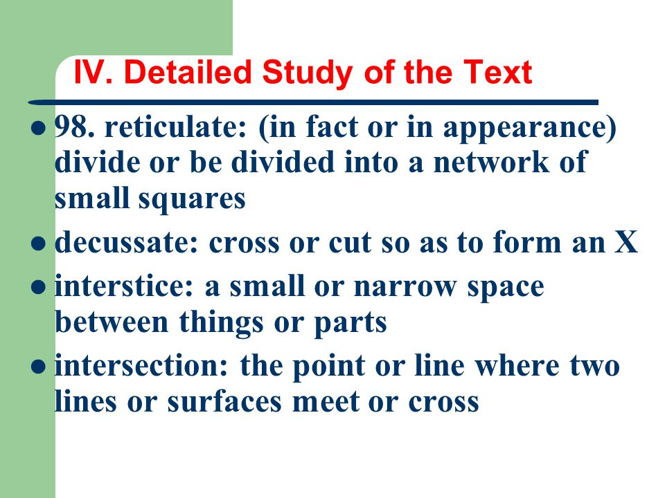IV. Detailed Study of the Text 98. reticulate: (in fact or in appearance) divide or be divided into a network of small squares decussate: cross or cut