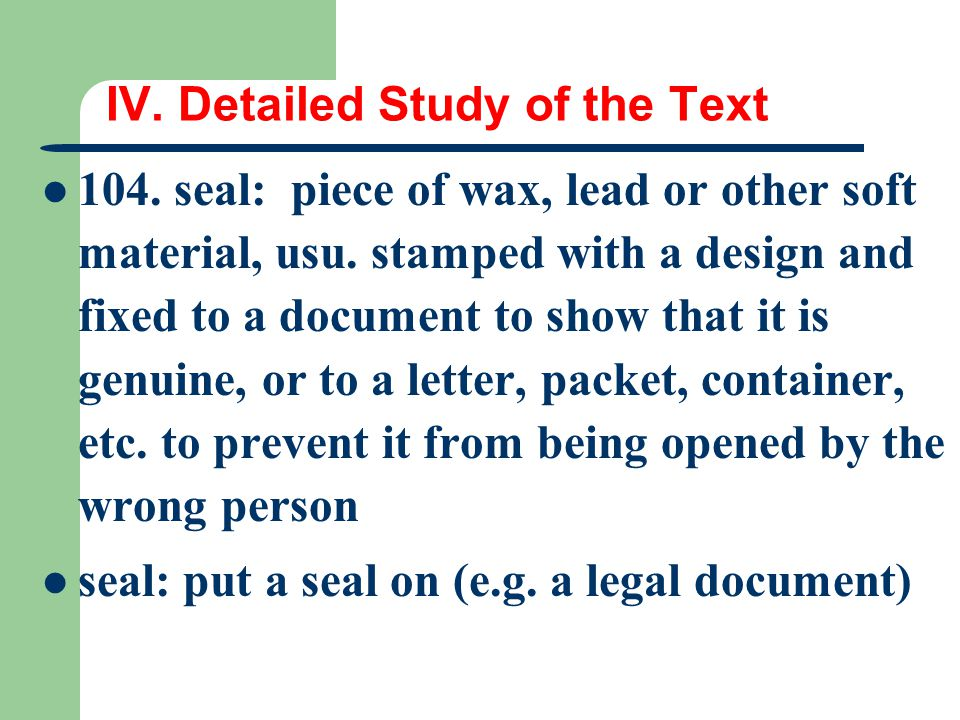 IV. Detailed Study of the Text 104. seal: piece of wax, lead or other soft material, usu. stamped with a design and fixed to a document to show that i