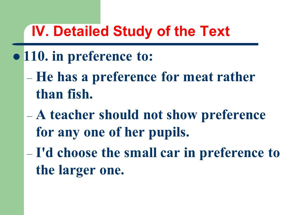 IV. Detailed Study of the Text 110. in preference to: – He has a preference for meat rather than fish. – A teacher should not show preference for any