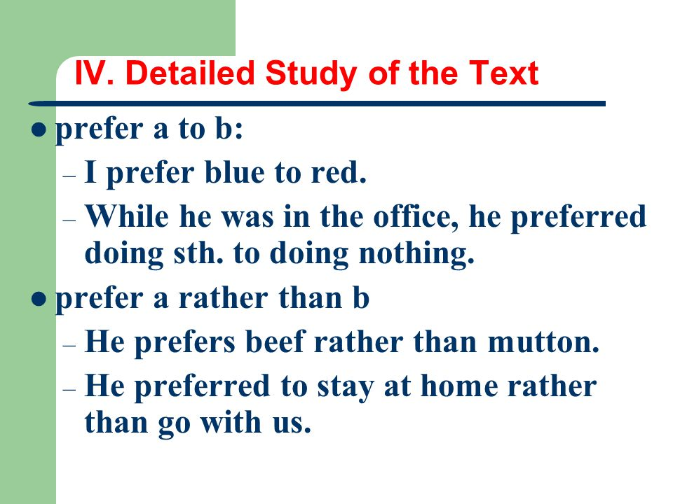 IV. Detailed Study of the Text prefer a to b: – I prefer blue to red. – While he was in the office, he preferred doing sth. to doing nothing. prefer a