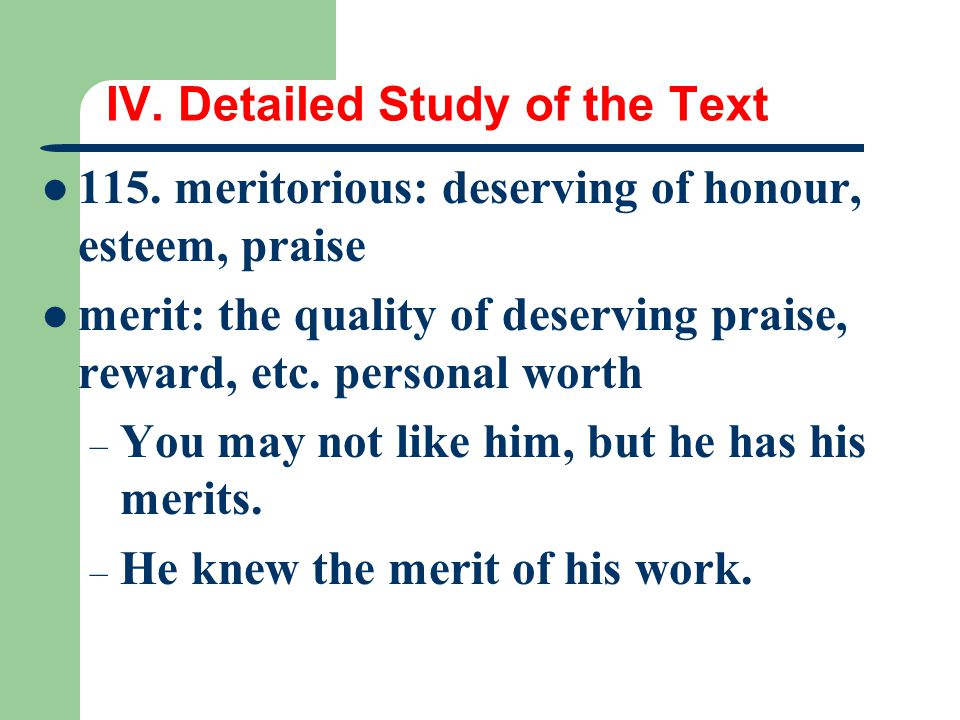 IV. Detailed Study of the Text 115. meritorious: deserving of honour, esteem, praise merit: the quality of deserving praise, reward, etc. personal wor