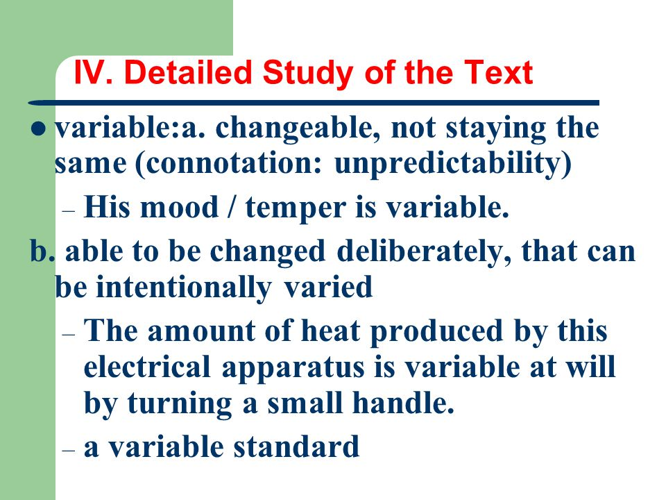 IV. Detailed Study of the Text variable:a. changeable, not staying the same (connotation: unpredictability) – His mood / temper is variable. b. able t