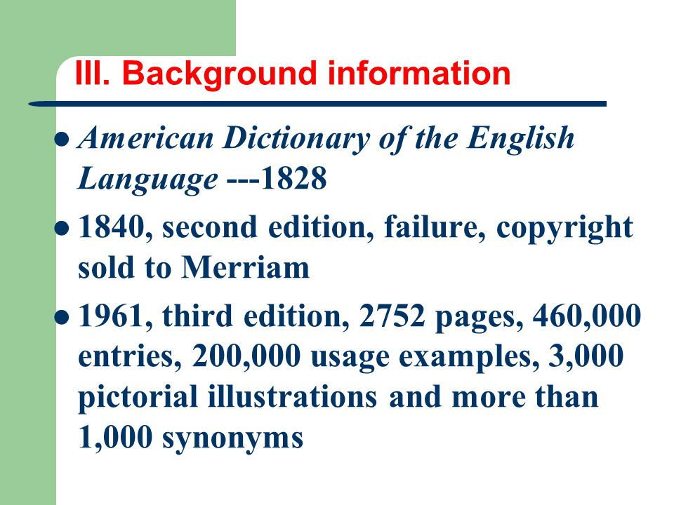 III. Background information American Dictionary of the English Language ---1828 1840, second edition, failure, copyright sold to Merriam 1961, third e