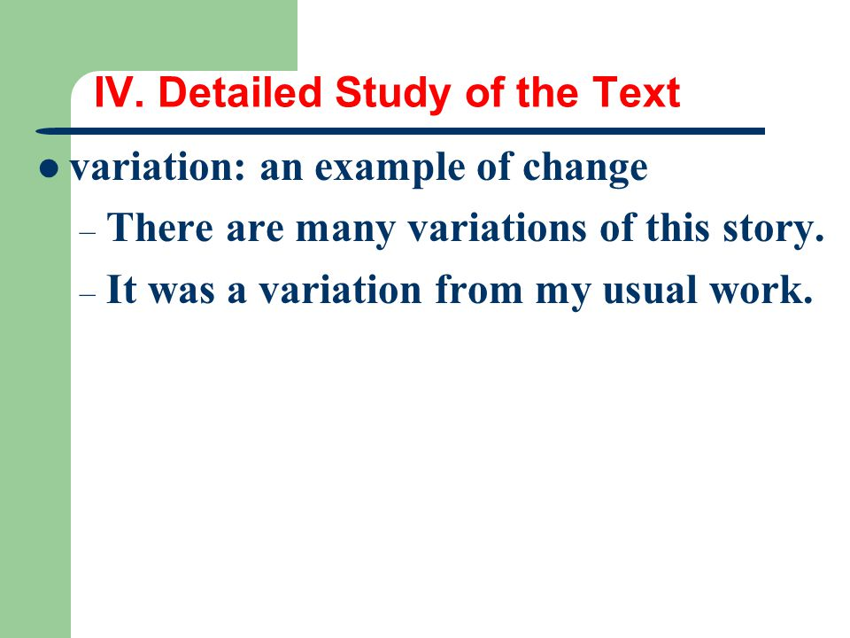 IV. Detailed Study of the Text variation: an example of change – There are many variations of this story. – It was a variation from my usual work.