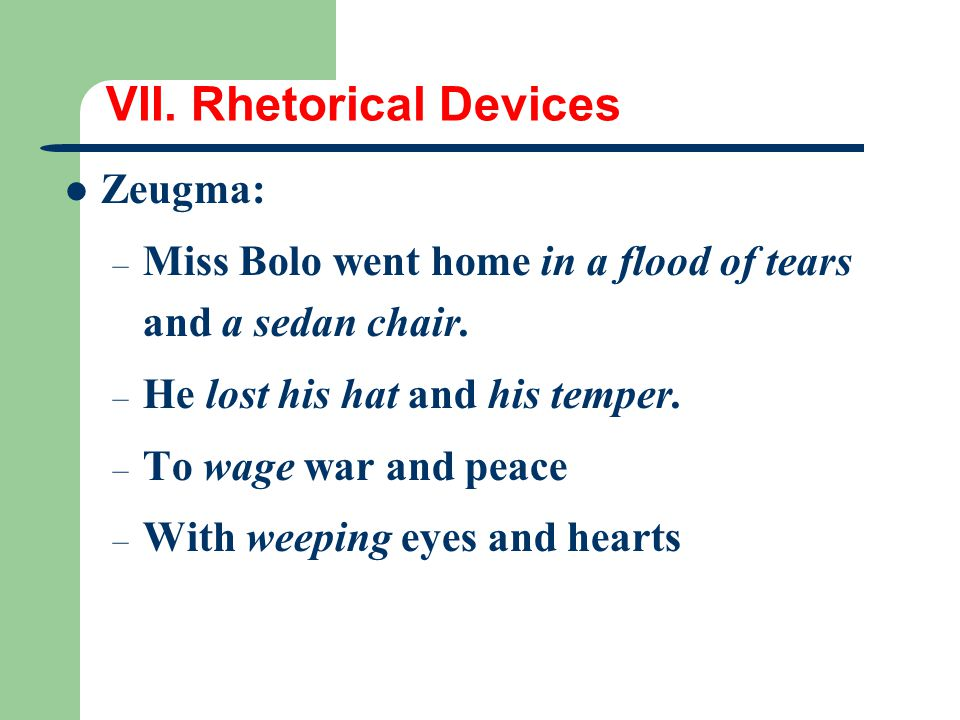 VII. Rhetorical Devices Zeugma: – Miss Bolo went home in a flood of tears and a sedan chair. – He lost his hat and his temper. – To wage war and peace