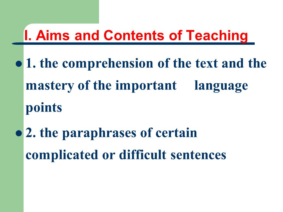 I. Aims and Contents of Teaching 1. the comprehension of the text and the mastery of the important language points 2. the paraphrases of certain compl