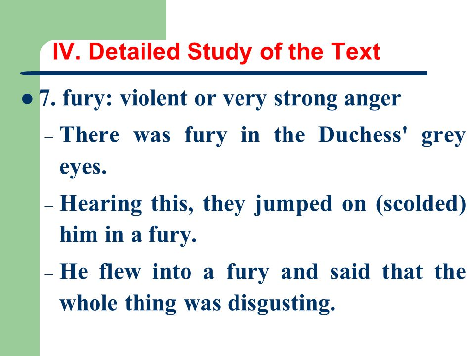 IV. Detailed Study of the Text 7. fury: violent or very strong anger – There was fury in the Duchess' grey eyes. – Hearing this, they jumped on (scold