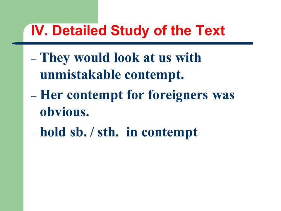 IV. Detailed Study of the Text – They would look at us with unmistakable contempt. – Her contempt for foreigners was obvious. – hold sb. / sth. in con