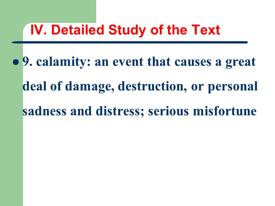 IV. Detailed Study of the Text 9. calamity: an event that causes a great deal of damage, destruction, or personal sadness and distress; serious misfor