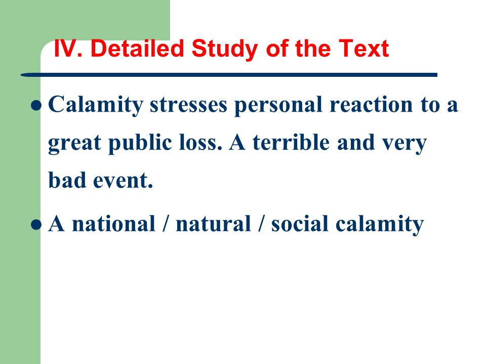IV. Detailed Study of the Text Calamity stresses personal reaction to a great public loss. A terrible and very bad event. A national / natural / socia