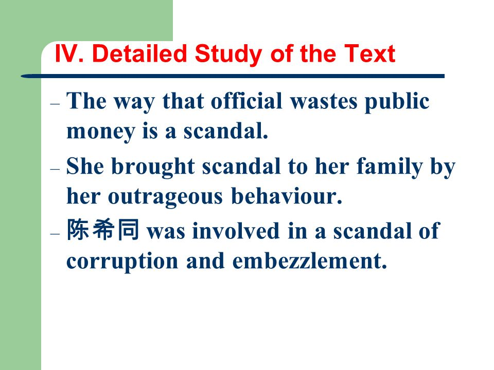 IV. Detailed Study of the Text – The way that official wastes public money is a scandal. – She brought scandal to her family by her outrageous behavio