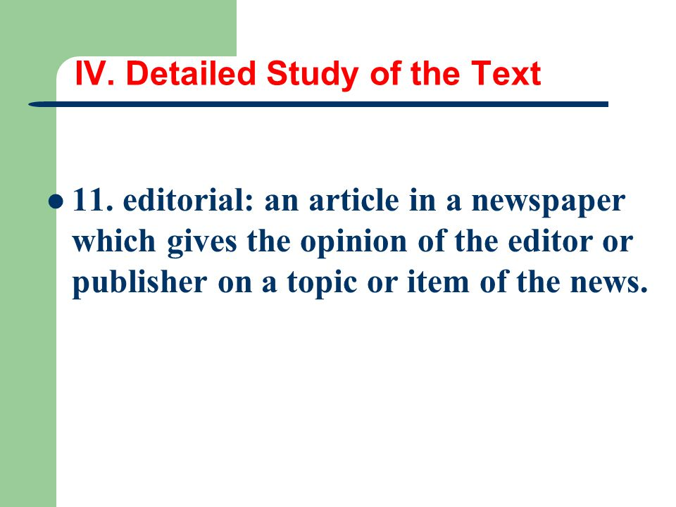 IV. Detailed Study of the Text 11. editorial: an article in a newspaper which gives the opinion of the editor or publisher on a topic or item of the n