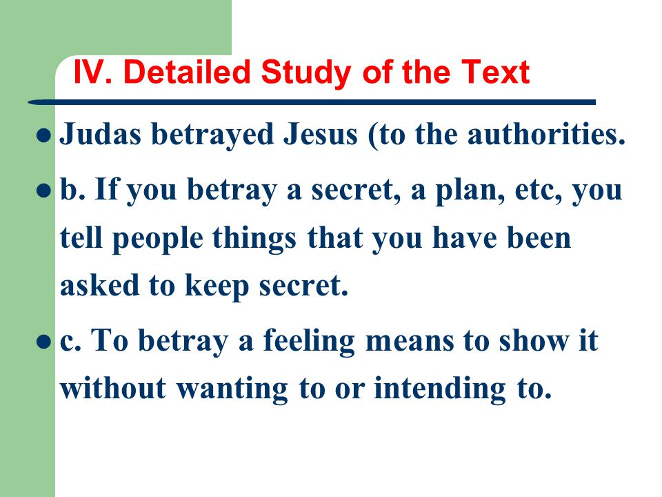 IV. Detailed Study of the Text Judas betrayed Jesus (to the authorities. b. If you betray a secret, a plan, etc, you tell people things that you have