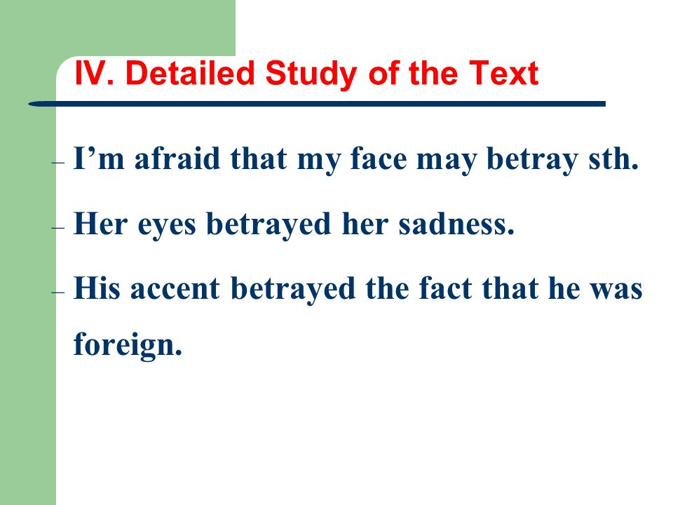 IV. Detailed Study of the Text – I'm afraid that my face may betray sth. – Her eyes betrayed her sadness. – His accent betrayed the fact that he was f