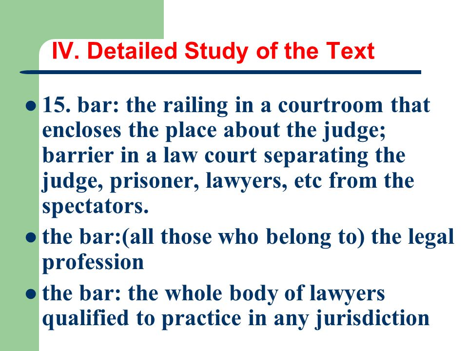 IV. Detailed Study of the Text 15. bar: the railing in a courtroom that encloses the place about the judge; barrier in a law court separating the judg