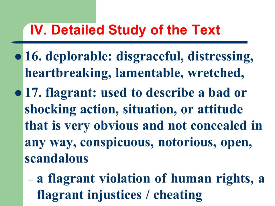 IV. Detailed Study of the Text 16. deplorable: disgraceful, distressing, heartbreaking, lamentable, wretched, 17. flagrant: used to describe a bad or