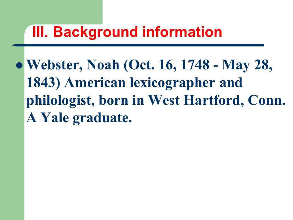 III. Background information Webster, Noah (Oct. 16, 1748 - May 28, 1843) American lexicographer and philologist, born in West Hartford, Conn. A Yale g