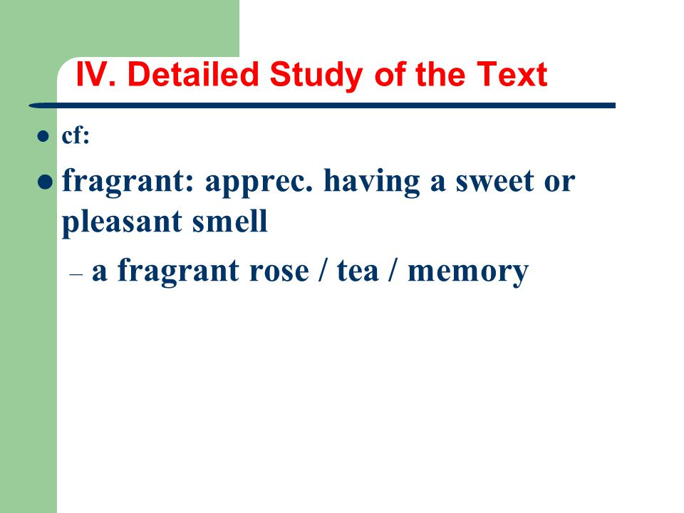 IV. Detailed Study of the Text cf: fragrant: apprec. having a sweet or pleasant smell – a fragrant rose / tea / memory