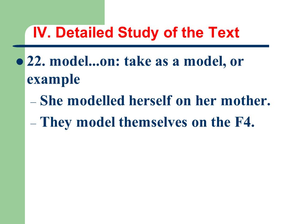 IV. Detailed Study of the Text 22. model...on: take as a model, or example – She modelled herself on her mother. – They model themselves on the F4.