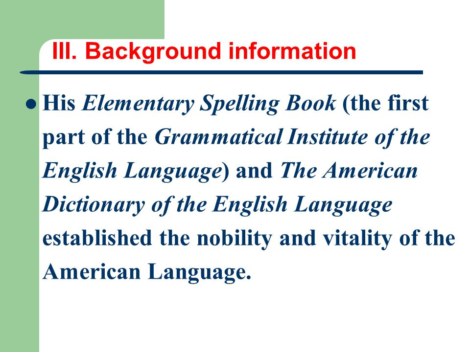 III. Background information His Elementary Spelling Book (the first part of the Grammatical Institute of the English Language) and The American Dictio