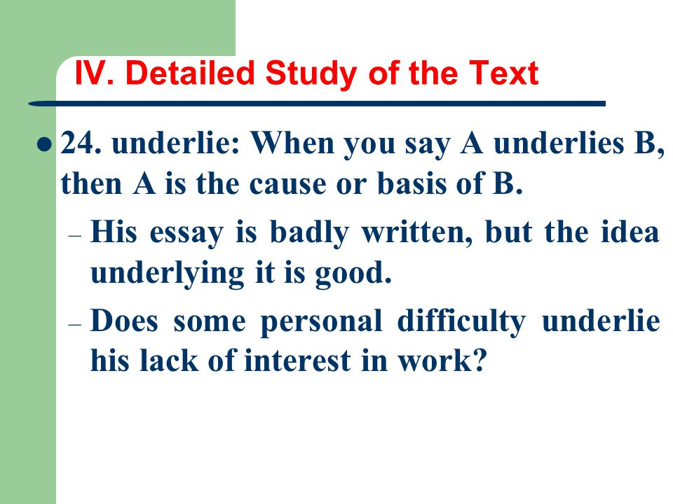 IV. Detailed Study of the Text 24. underlie: When you say A underlies B, then A is the cause or basis of B. – His essay is badly written, but the idea