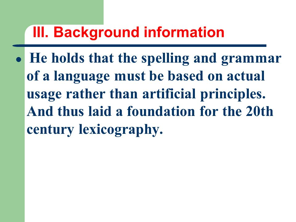 III. Background information He holds that the spelling and grammar of a language must be based on actual usage rather than artificial principles. And