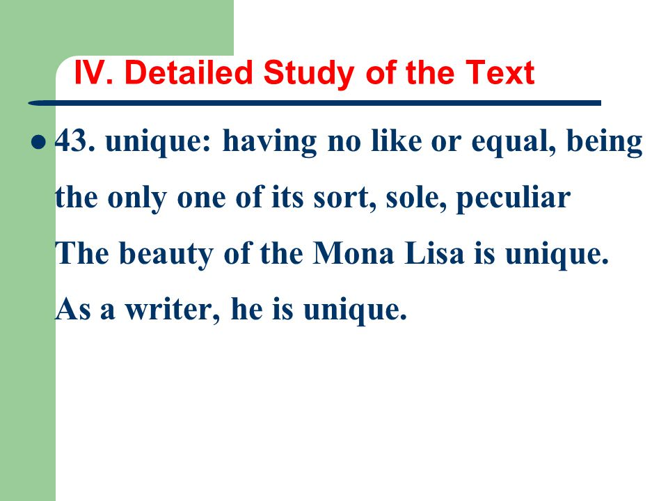 IV. Detailed Study of the Text 43. unique: having no like or equal, being the only one of its sort, sole, peculiar The beauty of the Mona Lisa is uniq