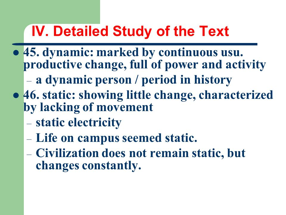 IV. Detailed Study of the Text 45. dynamic: marked by continuous usu. productive change, full of power and activity – a dynamic person / period in his