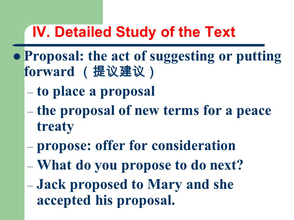 IV. Detailed Study of the Text Proposal: the act of suggesting or putting forward (提议建议) – to place a proposal – the proposal of new terms for a peace