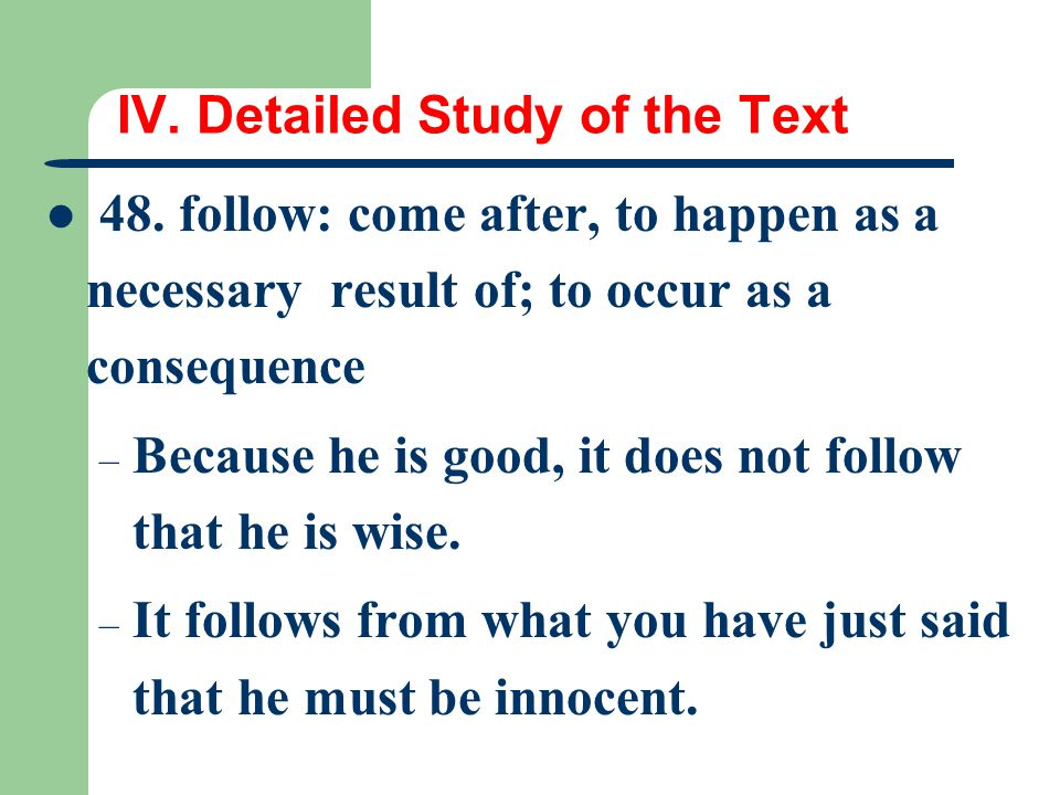 IV. Detailed Study of the Text 48. follow: come after, to happen as a necessary result of; to occur as a consequence – Because he is good, it does not