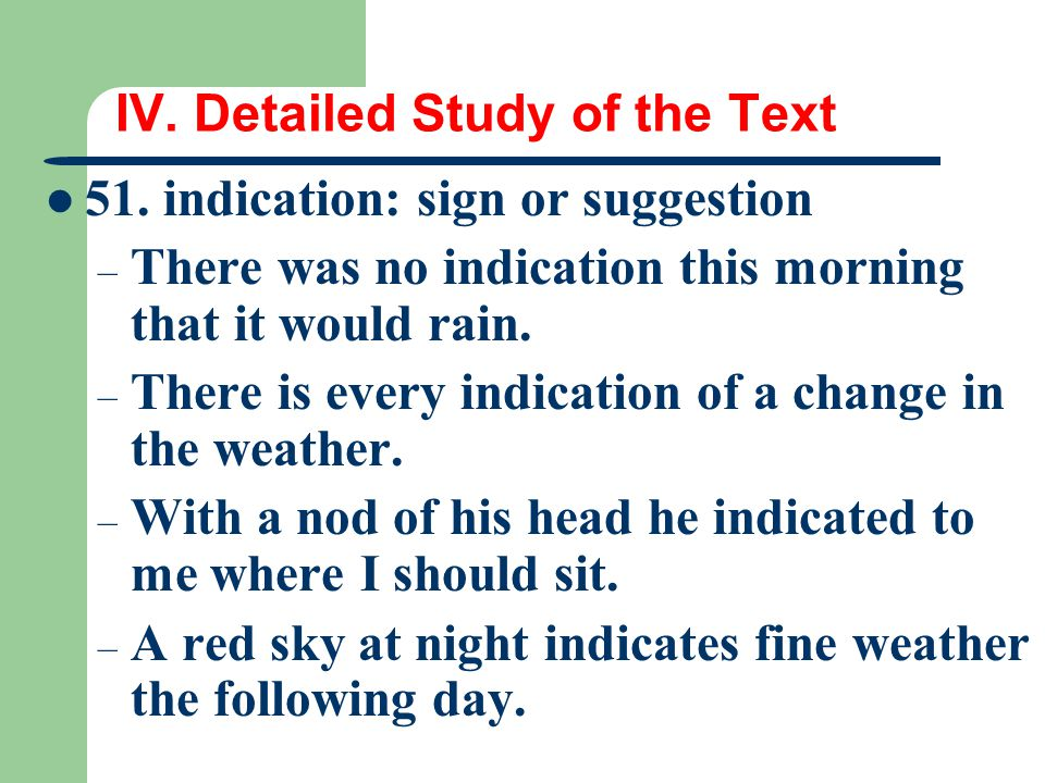 IV. Detailed Study of the Text 51. indication: sign or suggestion – There was no indication this morning that it would rain. – There is every indicati