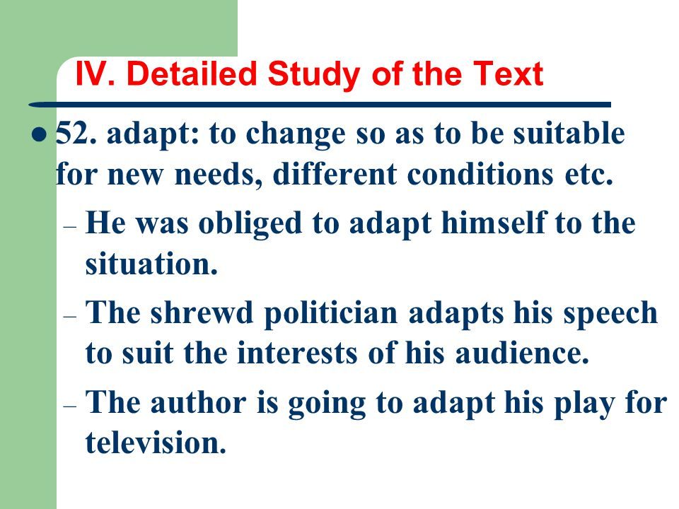 IV. Detailed Study of the Text 52. adapt: to change so as to be suitable for new needs, different conditions etc. – He was obliged to adapt himself to