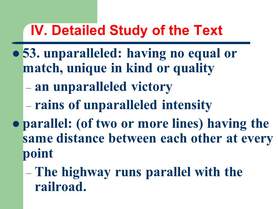 IV. Detailed Study of the Text 53. unparalleled: having no equal or match, unique in kind or quality – an unparalleled victory – rains of unparalleled