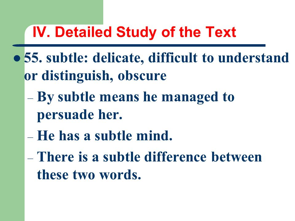 IV. Detailed Study of the Text 55. subtle: delicate, difficult to understand or distinguish, obscure – By subtle means he managed to persuade her. – H