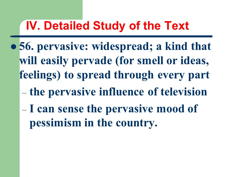 IV. Detailed Study of the Text 56. pervasive: widespread; a kind that will easily pervade (for smell or ideas, feelings) to spread through every part