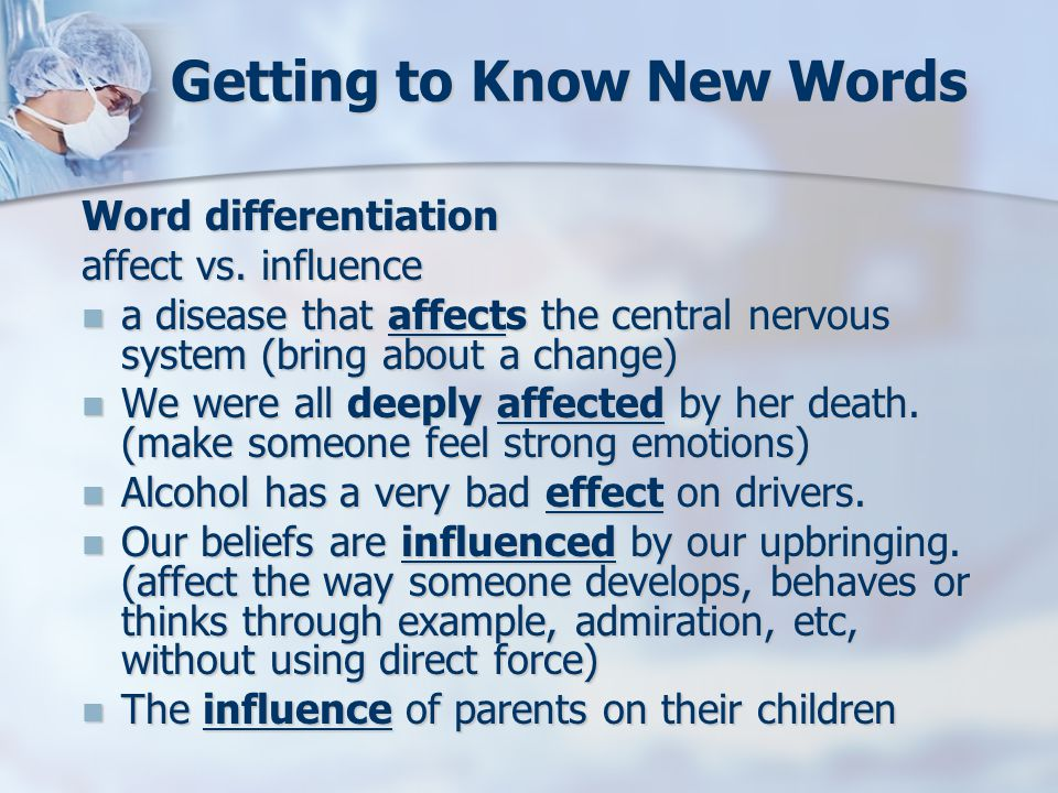 Getting to Know New Words Word differentiation affect vs. influence a disease that affects the central nervous system (bring about a change) a disease