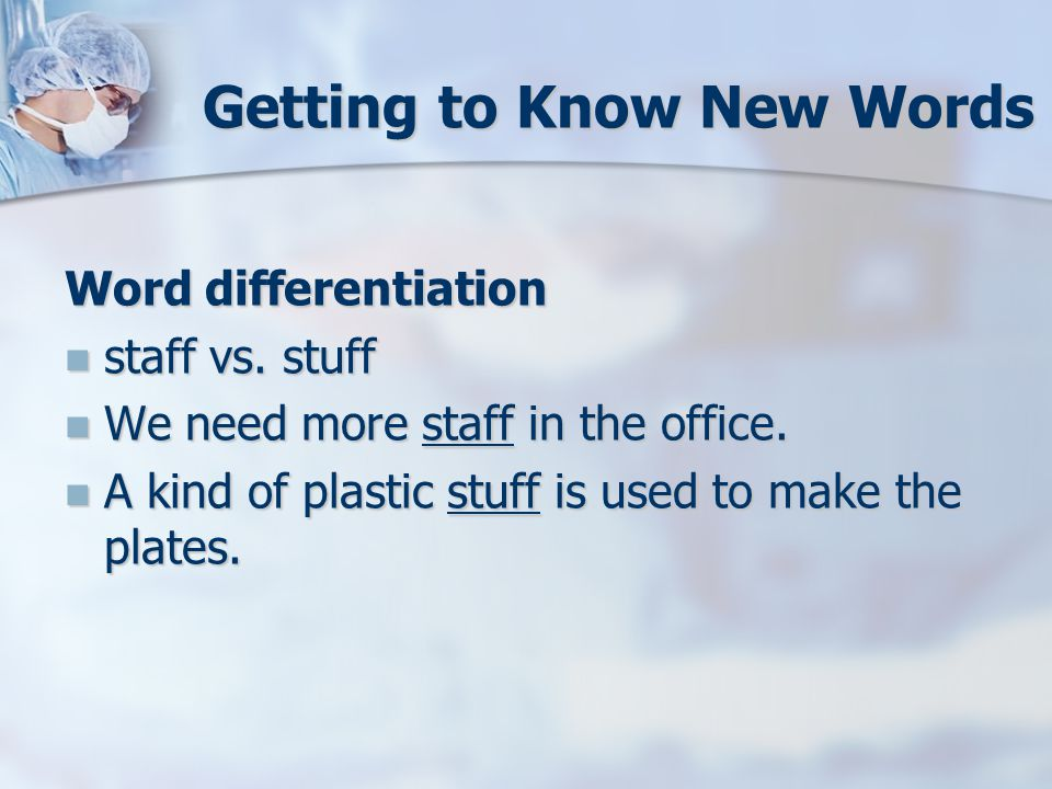 Getting to Know New Words Word differentiation staff vs. stuff staff vs. stuff We need more staff in the office. We need more staff in the office. A k