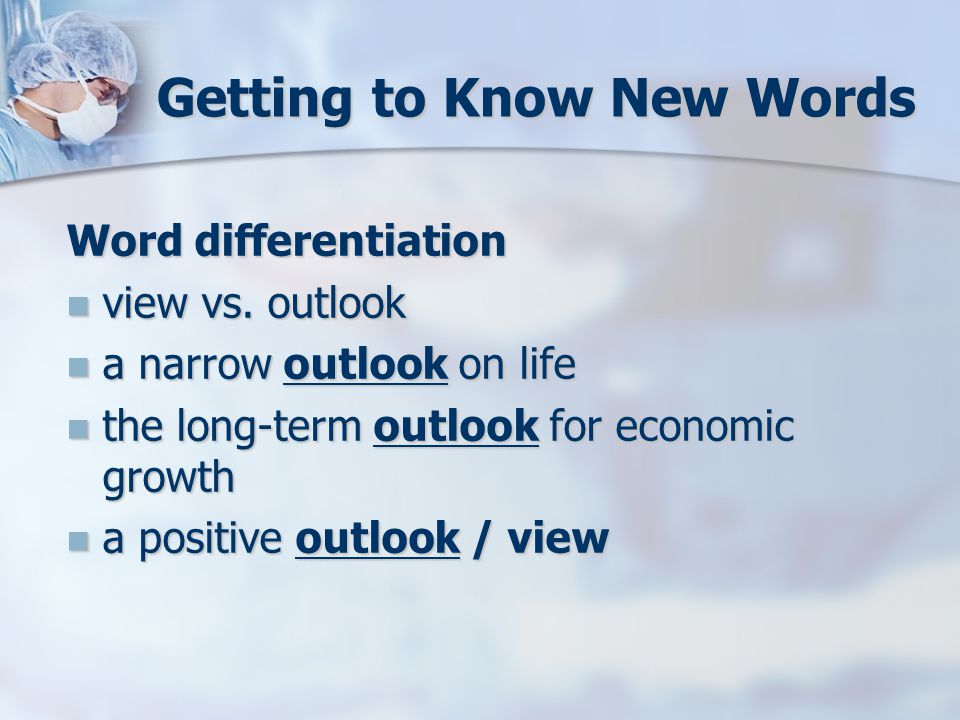 Getting to Know New Words Word differentiation view vs. outlook view vs. outlook a narrow outlook on life a narrow outlook on life the long-term outlo