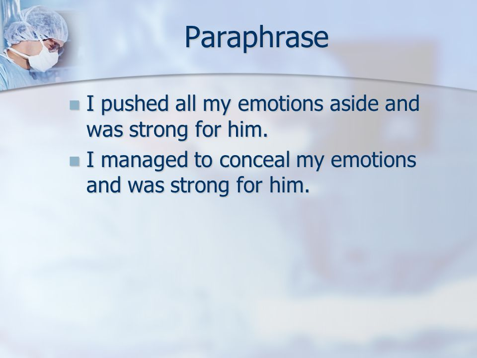 Paraphrase I pushed all my emotions aside and was strong for him. I pushed all my emotions aside and was strong for him. I managed to conceal my emoti