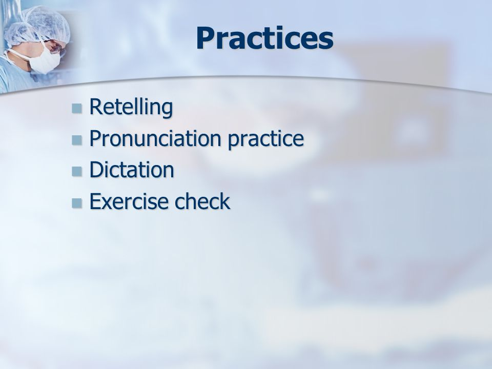 Practices Retelling Retelling Pronunciation practice Pronunciation practice Dictation Dictation Exercise check Exercise check