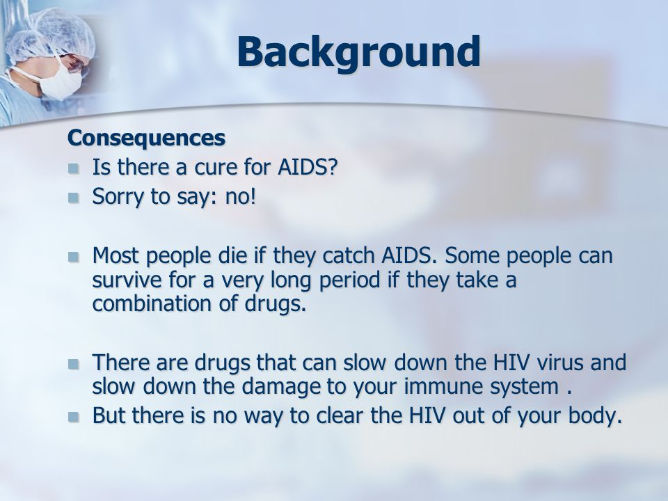 Background Consequences Is there a cure for AIDS? Is there a cure for AIDS? Sorry to say: no! Sorry to say: no! Most people die if they catch AIDS. So