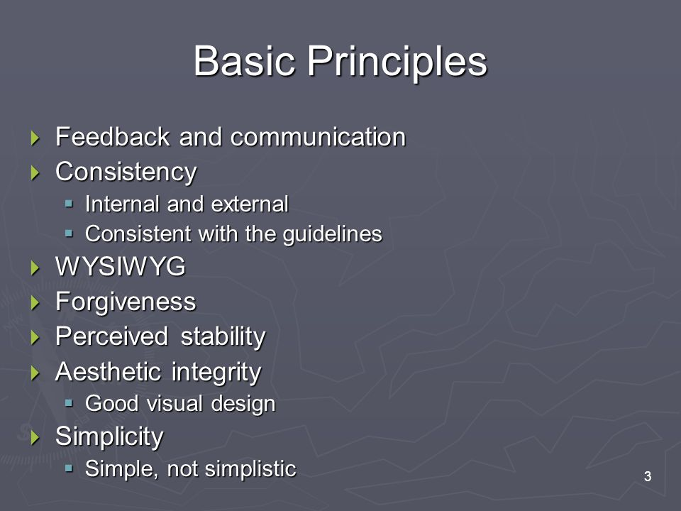 3 Basic Principles  Feedback and communication  Consistency  Internal and external  Consistent with the guidelines  WYSIWYG  Forgiveness  Perceived stability  Aesthetic integrity  Good visual design  Simplicity  Simple, not simplistic
