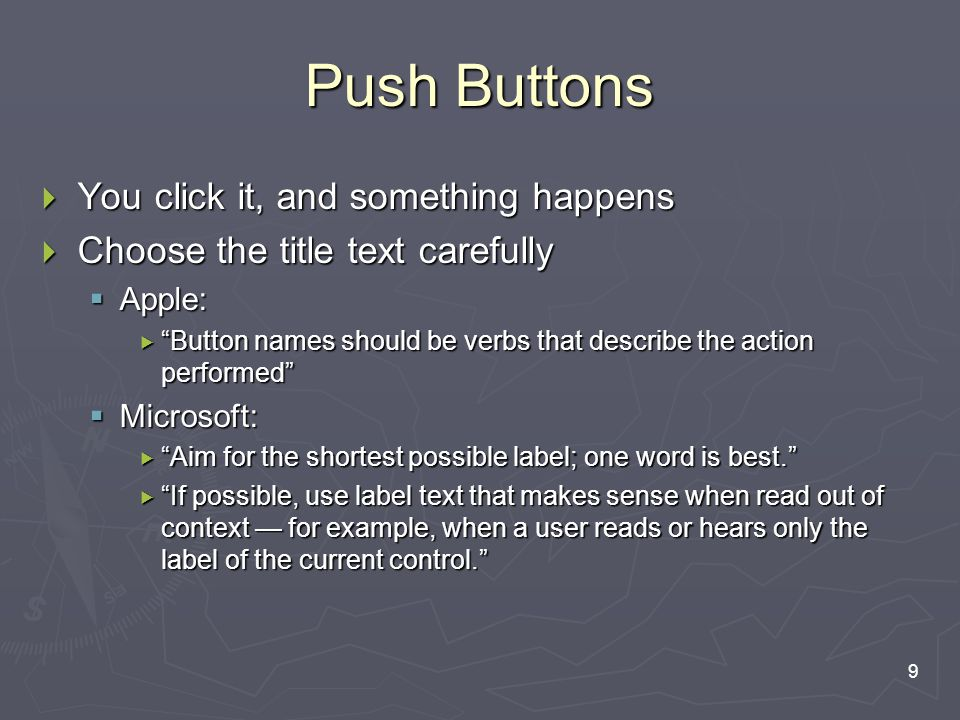9 Push Buttons  You click it, and something happens  Choose the title text carefully  Apple:  Button names should be verbs that describe the action performed  Microsoft:  Aim for the shortest possible label; one word is best.  If possible, use label text that makes sense when read out of context — for example, when a user reads or hears only the label of the current control.