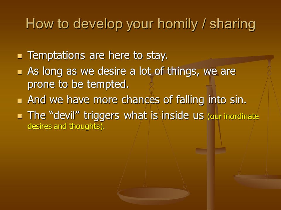 How to develop your homily / sharing Temptations Temptations are here to stay.
