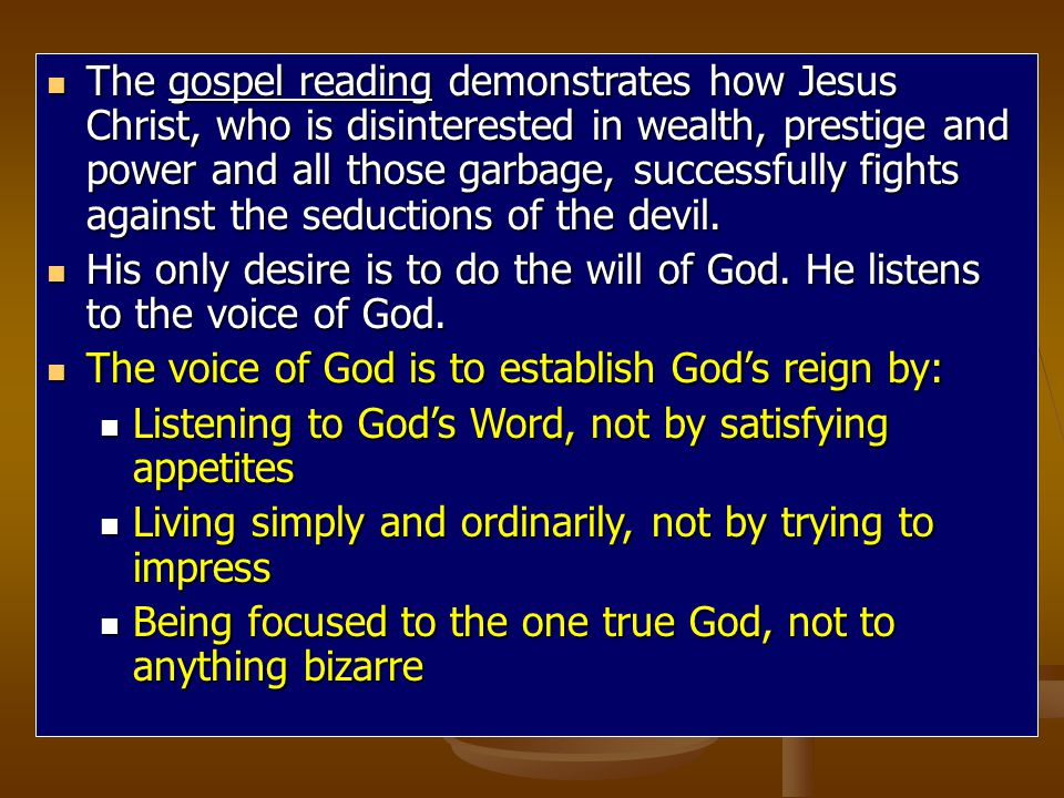 The The gospel reading reading demonstrates how Jesus Christ, who is disinterested in wealth, prestige and power and all those garbage, successfully fights against the seductions of the devil.