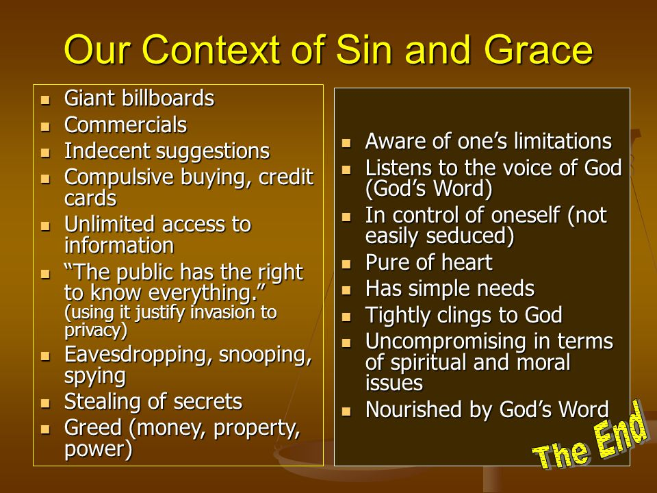 Our Context of Sin and Grace Giant billboards Giant billboards Commercials Commercials Indecent suggestions Indecent suggestions Compulsive buying, credit cards Compulsive buying, credit cards Unlimited access to information Unlimited access to information The public has the right to know everything. (using it justify invasion to privacy) The public has the right to know everything. (using it justify invasion to privacy) Eavesdropping, snooping, spying Eavesdropping, snooping, spying Stealing of secrets Stealing of secrets Greed (money, property, power) Greed (money, property, power) Aware of one's limitations Listens to the voice of God (God's Word) In control of oneself (not easily seduced) Pure of heart Has simple needs Tightly clings to God Uncompromising in terms of spiritual and moral issues Nourished by God's Word