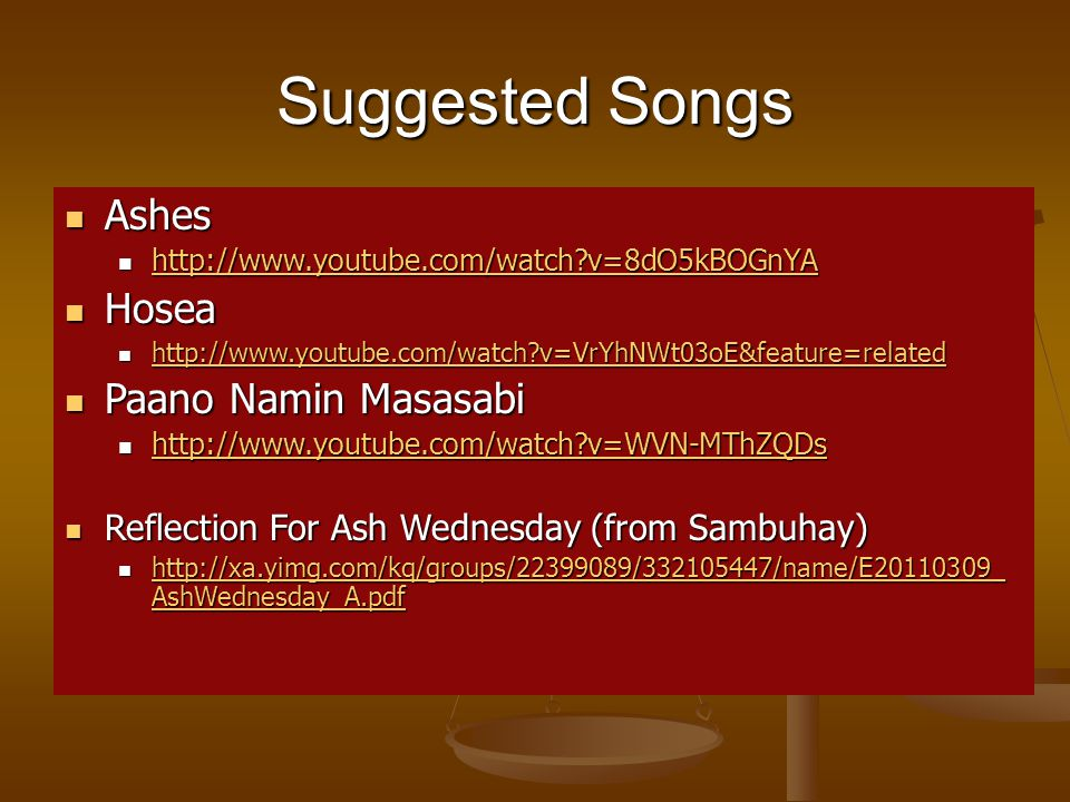 Suggested Songs Ashes Ashes http://www.youtube.com/watch v=8dO5kBOGnYA http://www.youtube.com/watch v=8dO5kBOGnYA http://www.youtube.com/watch v=8dO5kBOGnYA Hosea Hosea http://www.youtube.com/watch v=VrYhNWt03oE&feature=related http://www.youtube.com/watch v=VrYhNWt03oE&feature=related http://www.youtube.com/watch v=VrYhNWt03oE&feature=related Paano Namin Masasabi Paano Namin Masasabi http://www.youtube.com/watch v=WVN-MThZQDs http://www.youtube.com/watch v=WVN-MThZQDs http://www.youtube.com/watch v=WVN-MThZQDs Reflection For Ash Wednesday (from Sambuhay) Reflection For Ash Wednesday (from Sambuhay) http://xa.yimg.com/kq/groups/22399089/332105447/name/E20110309_ AshWednesday_A.pdf http://xa.yimg.com/kq/groups/22399089/332105447/name/E20110309_ AshWednesday_A.pdf http://xa.yimg.com/kq/groups/22399089/332105447/name/E20110309_ AshWednesday_A.pdf http://xa.yimg.com/kq/groups/22399089/332105447/name/E20110309_ AshWednesday_A.pdf
